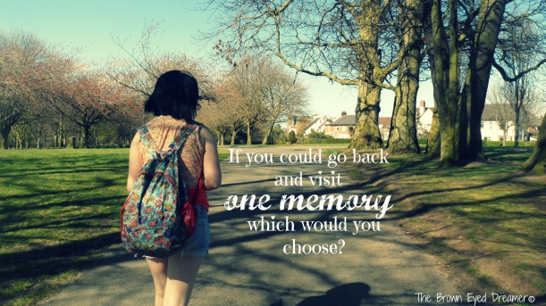 If you could go back and visit one memory, which would you choose?